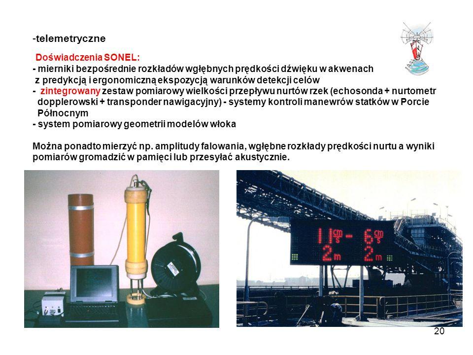 telemetryczne Doświadczenia SONEL: - mierniki bezpośrednie rozkładów wgłębnych prędkości dźwięku w akwenach z predykcją i ergonomiczną ekspozycją warunków detekcji celów - zintegrowany zestaw pomiarowy wielkości przepływu nurtów rzek (echosonda + nurtometr dopplerowski + transponder nawigacyjny) - systemy kontroli manewrów statków w Porcie Północnym - system pomiarowy geometrii modelów włoka Można ponadto mierzyć np.