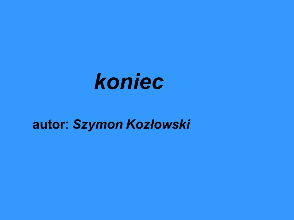 koniec autor: Szymon Kozłowski