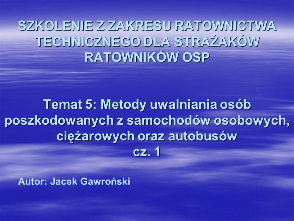 SZKOLENIE Z ZAKRESU RATOWNICTWA TECHNICZNEGO DLA STRAŻAKÓW RATOWNIKÓW OSP Temat 5: Metody uwalniania osób poszkodowanych z samochodów osobowych, ciężarowych oraz autobusów cz. 1