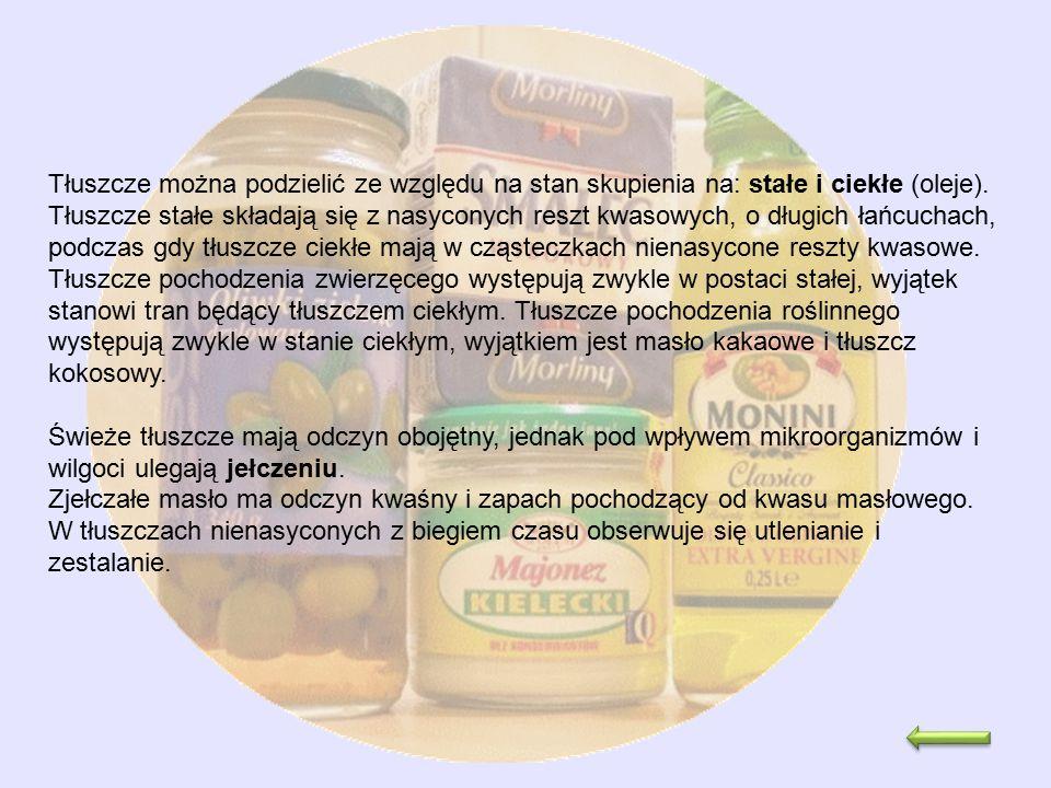 Tłuszcze można podzielić ze względu na stan skupienia na: stałe i ciekłe (oleje). Tłuszcze stałe składają się z nasyconych reszt kwasowych, o długich łańcuchach, podczas gdy tłuszcze ciekłe mają w cząsteczkach nienasycone reszty kwasowe. Tłuszcze pochodzenia zwierzęcego występują zwykle w postaci stałej, wyjątek stanowi tran będący tłuszczem ciekłym. Tłuszcze pochodzenia roślinnego występują zwykle w stanie ciekłym, wyjątkiem jest masło kakaowe i tłuszcz kokosowy.
