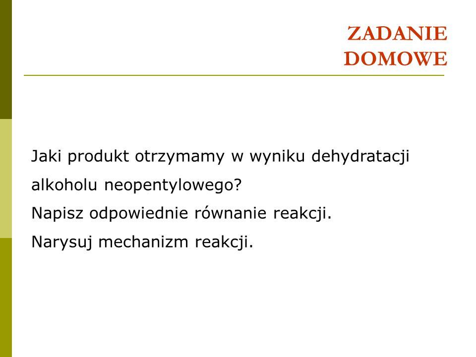 ZADANIE DOMOWE Jaki produkt otrzymamy w wyniku dehydratacji alkoholu neopentylowego Napisz odpowiednie równanie reakcji.