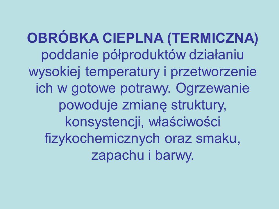 OBRÓBKA CIEPLNA (TERMICZNA) poddanie półproduktów działaniu wysokiej temperatury i przetworzenie ich w gotowe potrawy.
