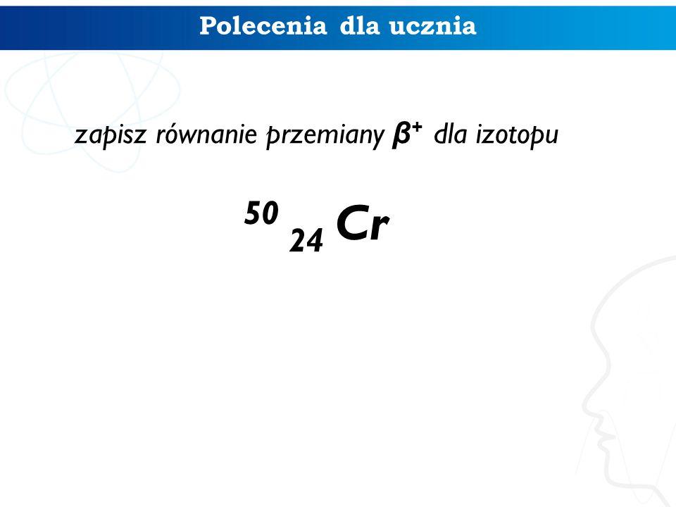 zapisz równanie przemiany β+ dla izotopu 50 24 Cr