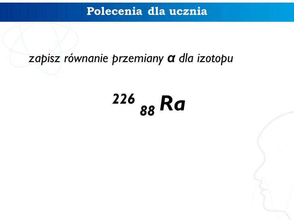 zapisz równanie przemiany α dla izotopu 226 88 Ra