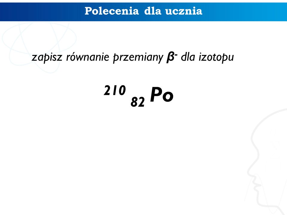 zapisz równanie przemiany β- dla izotopu 210 82 Po