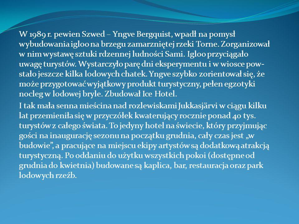 W 1989 r. pewien Szwed – Yngve Bergquist, wpadł na pomysł wybudowania igloo na brzegu zamarzniętej rzeki Torne. Zorganizował w nim wystawę sztuki rdzennej ludności Sami. Igloo przyciągało uwagę turystów. Wystarczyło parę dni eksperymentu i w wiosce powstało jeszcze kilka lodowych chatek. Yngve szybko zorientował się, że może przygotować wyjątkowy produkt turystyczny, pełen egzotyki nocleg w lodowej bryle. Zbudował Ice Hotel.