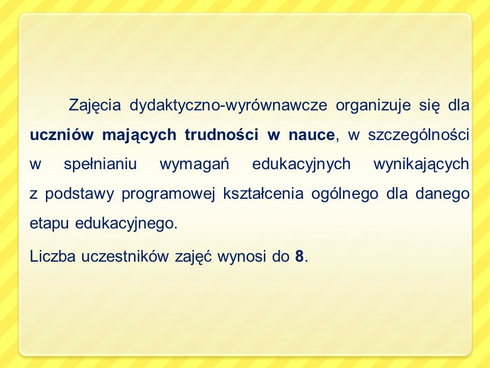 Zajęcia dydaktyczno-wyrównawcze organizuje się dla uczniów mających trudności w nauce, w szczególności w spełnianiu wymagań edukacyjnych wynikających z podstawy programowej kształcenia ogólnego dla danego etapu edukacyjnego.