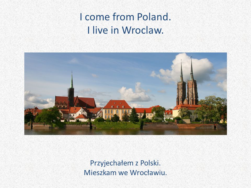 I come from Poland. I live in Wroclaw.