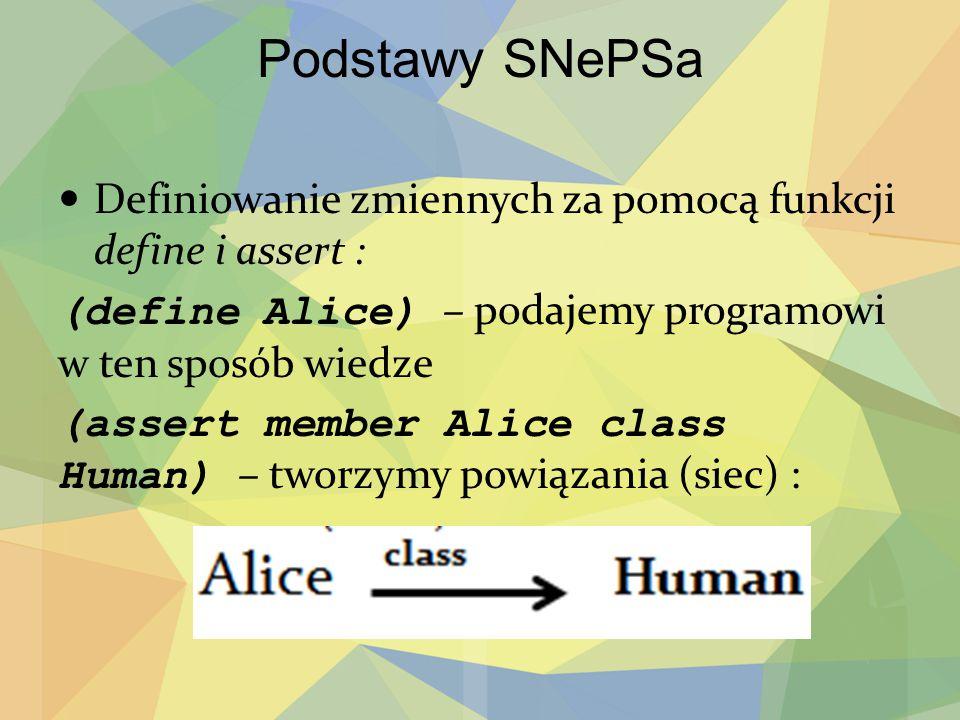 Podstawy SNePSa Definiowanie zmiennych za pomocą funkcji define i assert : (define Alice) – podajemy programowi w ten sposób wiedze.