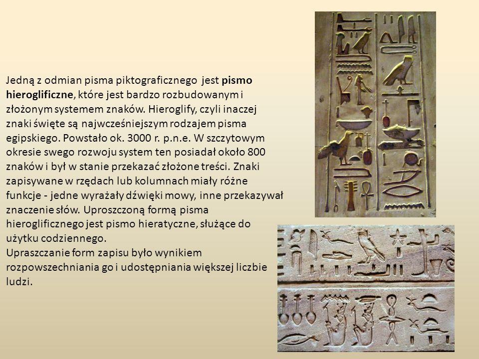 Jedną z odmian pisma piktograficznego jest pismo hieroglificzne, które jest bardzo rozbudowanym i złożonym systemem znaków. Hieroglify, czyli inaczej znaki święte są najwcześniejszym rodzajem pisma egipskiego. Powstało ok. 3000 r. p.n.e. W szczytowym okresie swego rozwoju system ten posiadał około 800 znaków i był w stanie przekazać złożone treści. Znaki zapisywane w rzędach lub kolumnach miały różne funkcje - jedne wyrażały dźwięki mowy, inne przekazywał znaczenie słów. Uproszczoną formą pisma hieroglificznego jest pismo hieratyczne, służące do użytku codziennego.