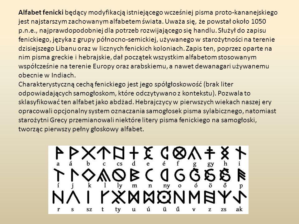 Alfabet fenicki będący modyfikacją istniejącego wcześniej pisma proto-kananejskiego jest najstarszym zachowanym alfabetem świata. Uważa się, że powstał około 1050 p.n.e., najprawdopodobniej dla potrzeb rozwijającego się handlu. Służył do zapisu fenickiego, języka z grupy północno-semickiej, używanego w starożytności na terenie dzisiejszego Libanu oraz w licznych fenickich koloniach. Zapis ten, poprzez oparte na nim pisma greckie i hebrajskie, dał początek wszystkim alfabetom stosowanym współcześnie na terenie Europy oraz arabskiemu, a nawet dewanagari używanemu obecnie w Indiach.