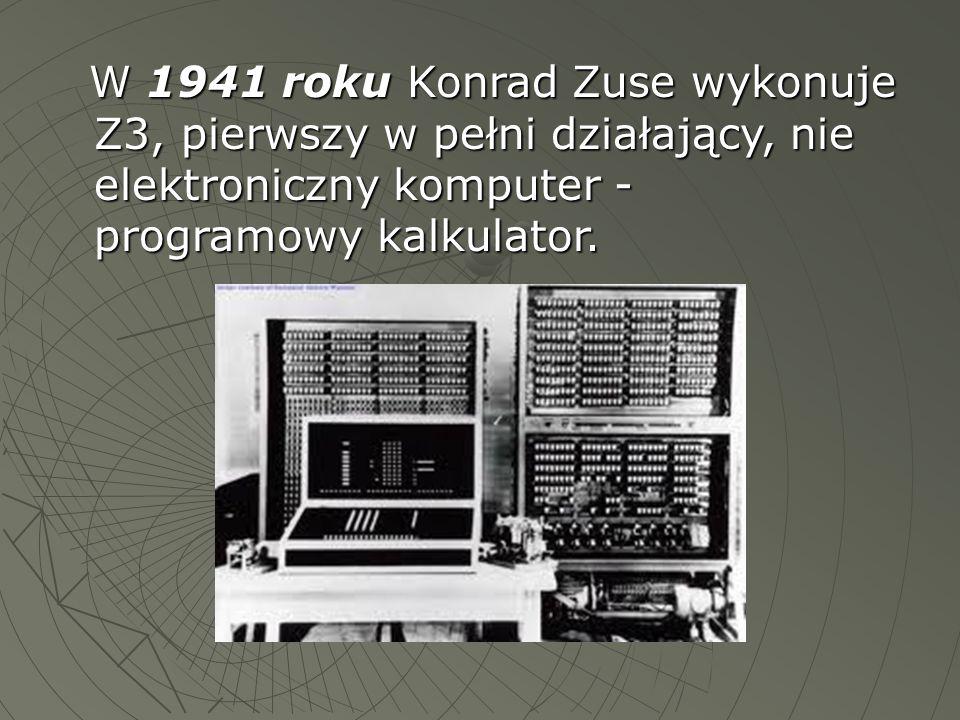 W 1941 roku Konrad Zuse wykonuje Z3, pierwszy w pełni działający, nie elektroniczny komputer - programowy kalkulator.