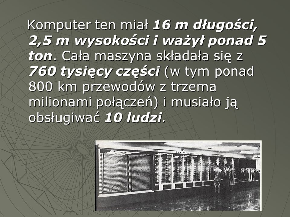 Komputer ten miał 16 m długości, 2,5 m wysokości i ważył ponad 5 ton