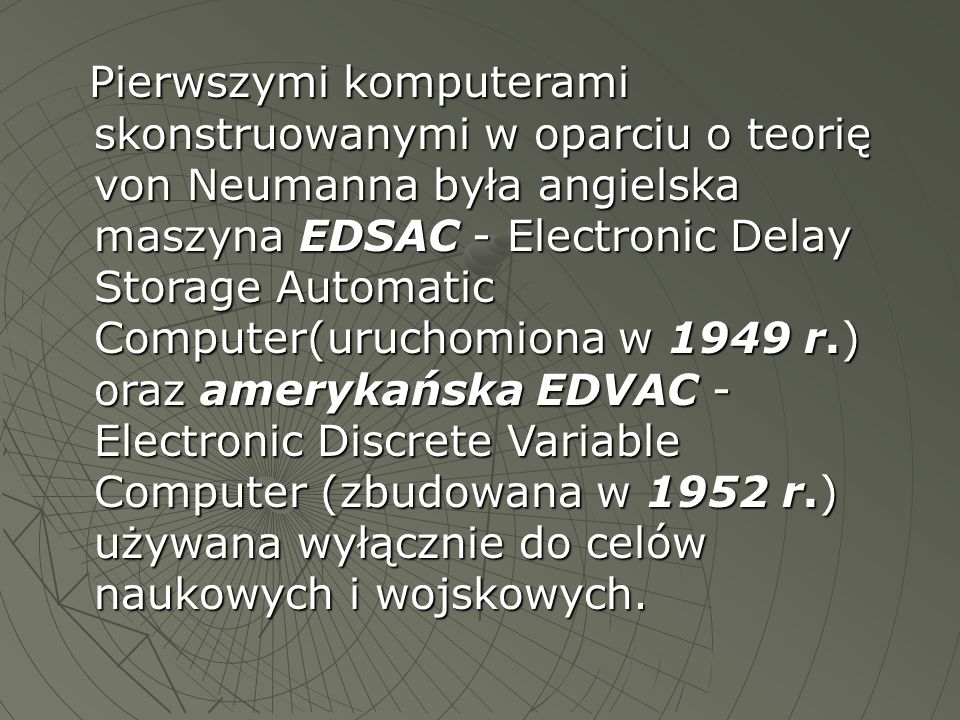 Pierwszymi komputerami skonstruowanymi w oparciu o teorię von Neumanna była angielska maszyna EDSAC - Electronic Delay Storage Automatic Computer(uruchomiona w 1949 r.) oraz amerykańska EDVAC - Electronic Discrete Variable Computer (zbudowana w 1952 r.) używana wyłącznie do celów naukowych i wojskowych.