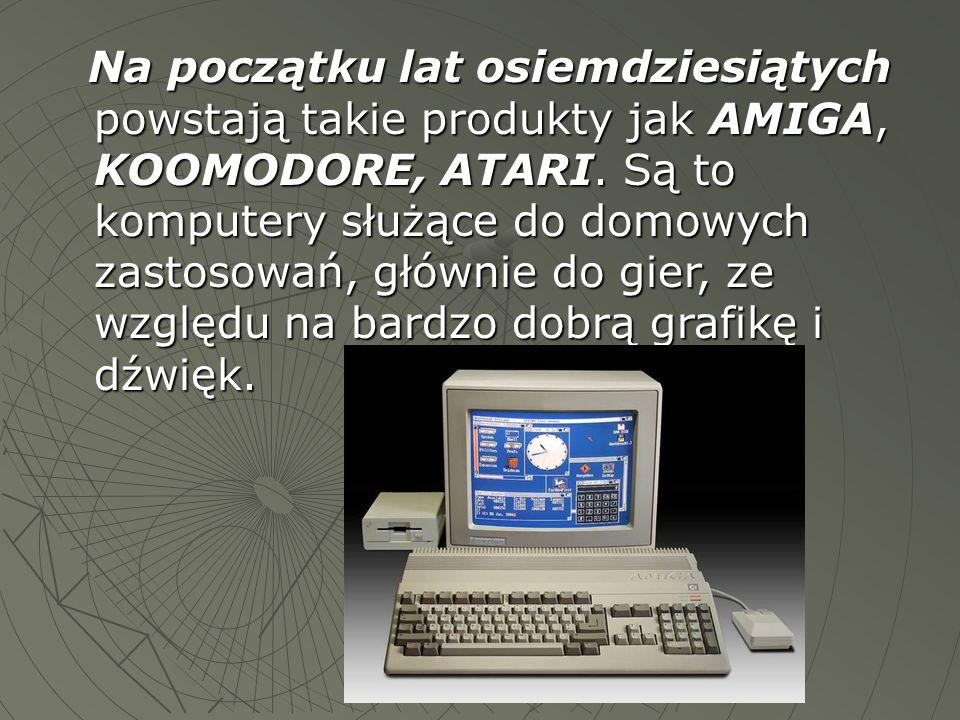 Na początku lat osiemdziesiątych powstają takie produkty jak AMIGA, KOOMODORE, ATARI.