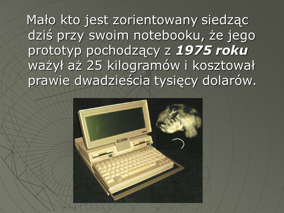 Mało kto jest zorientowany siedząc dziś przy swoim notebooku, że jego prototyp pochodzący z 1975 roku ważył aż 25 kilogramów i kosztował prawie dwadzieścia tysięcy dolarów.