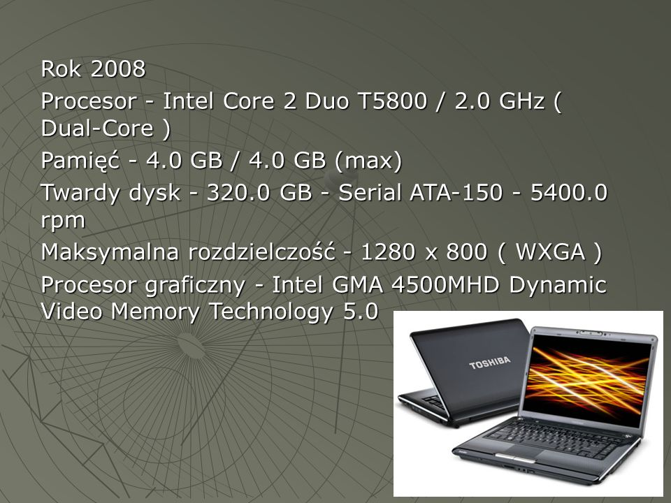 Rok 2008 Procesor - Intel Core 2 Duo T5800 / 2.0 GHz ( Dual-Core ) Pamięć - 4.0 GB / 4.0 GB (max)