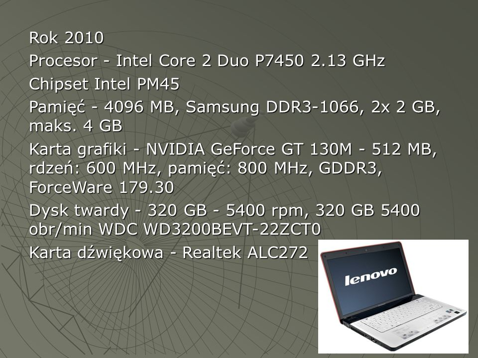 Rok 2010 Procesor - Intel Core 2 Duo P7450 2.13 GHz. Chipset Intel PM45. Pamięć - 4096 MB, Samsung DDR3-1066, 2x 2 GB, maks. 4 GB.