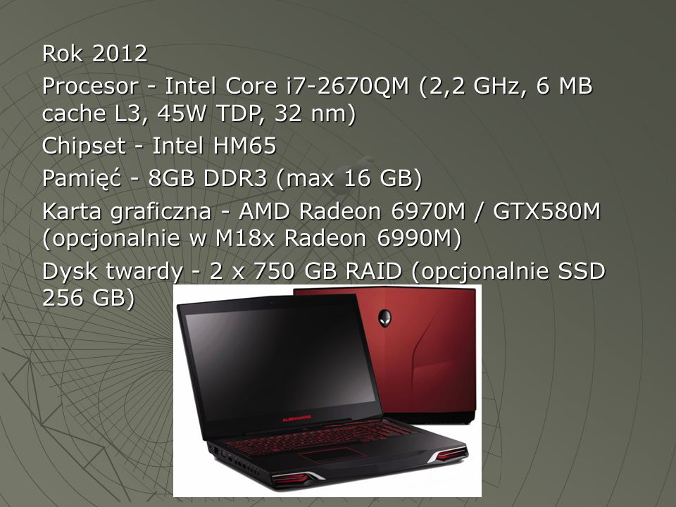 Rok 2012 Procesor - Intel Core i7-2670QM (2,2 GHz, 6 MB cache L3, 45W TDP, 32 nm) Chipset - Intel HM65.