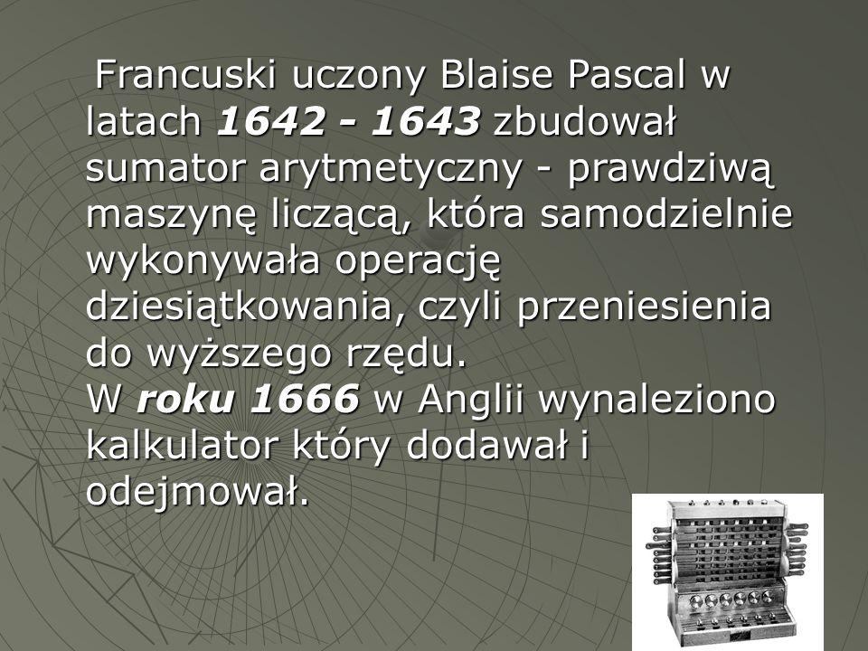 Francuski uczony Blaise Pascal w latach 1642 - 1643 zbudował sumator arytmetyczny - prawdziwą maszynę liczącą, która samodzielnie wykonywała operację dziesiątkowania, czyli przeniesienia do wyższego rzędu.
