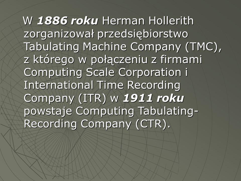 W 1886 roku Herman Hollerith zorganizował przedsiębiorstwo Tabulating Machine Company (TMC), z którego w połączeniu z firmami Computing Scale Corporation i International Time Recording Company (ITR) w 1911 roku powstaje Computing Tabulating- Recording Company (CTR).
