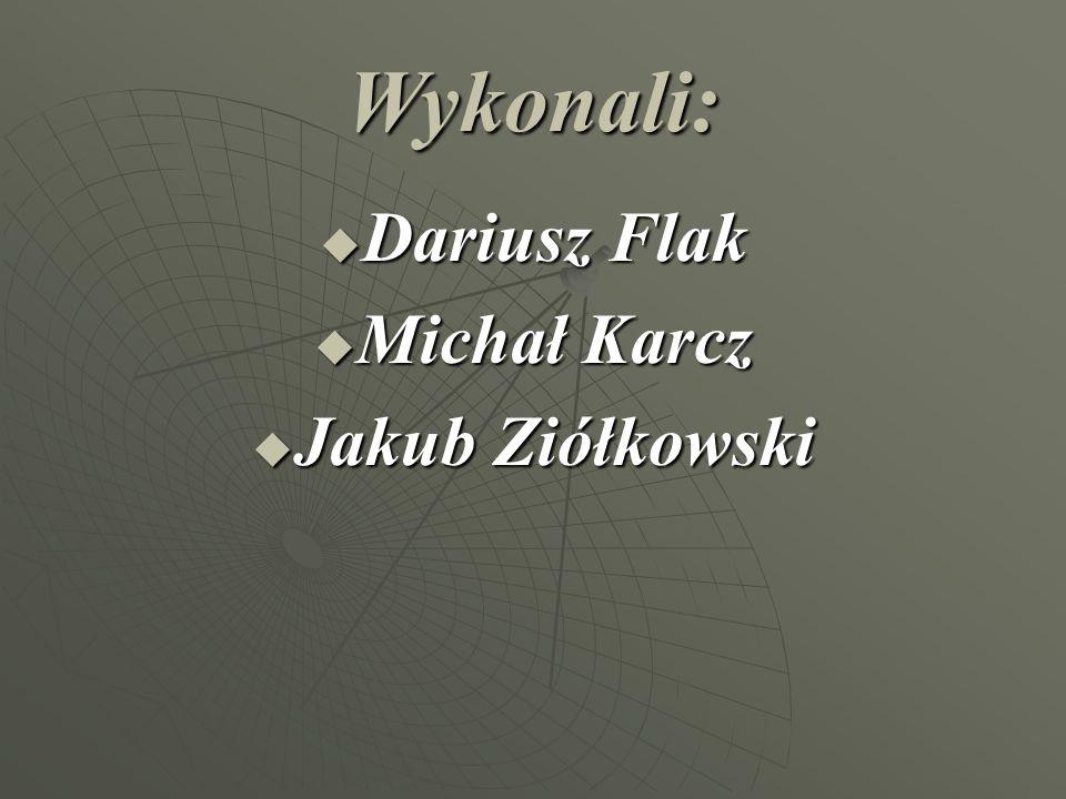 Wykonali: Dariusz Flak Michał Karcz Jakub Ziółkowski