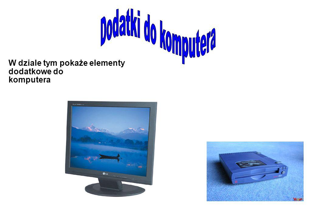 Dodatki do komputera W dziale tym pokaże elementy dodatkowe do