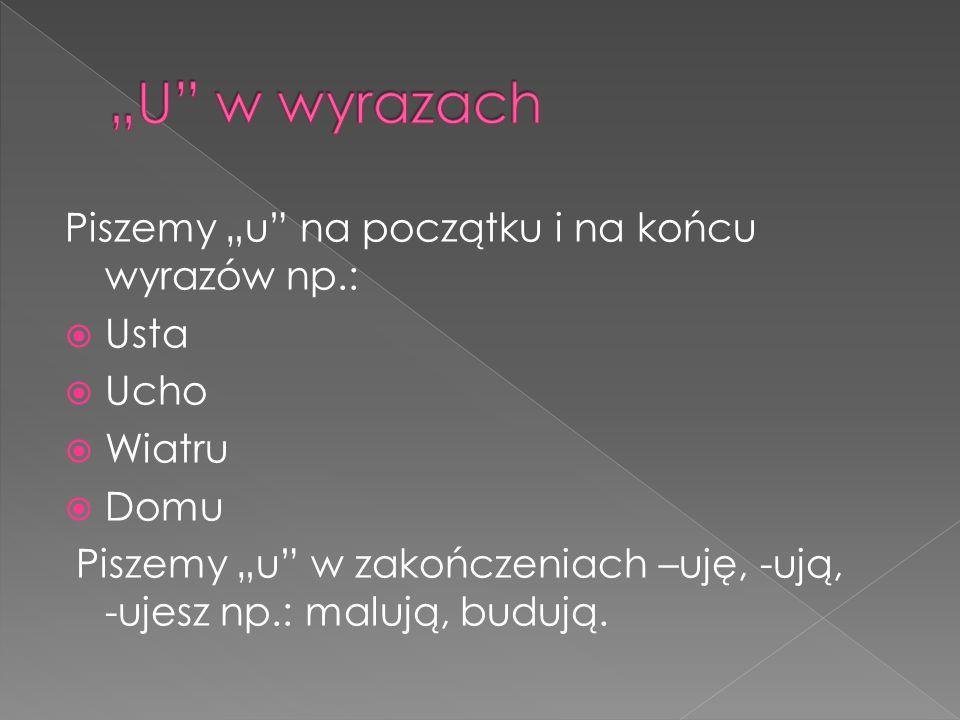"""""""U w wyrazach Piszemy """"u na początku i na końcu wyrazów np.: Usta"""