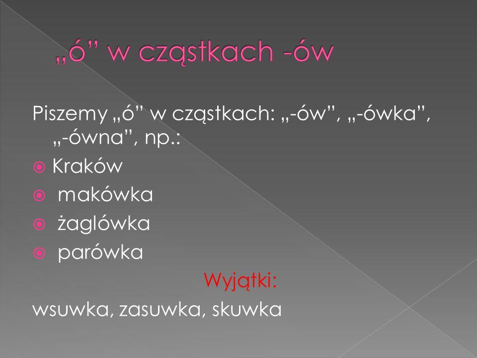 """""""ó w cząstkach -ów Piszemy """"ó w cząstkach: """"-ów , """"-ówka , """"-ówna , np.: Kraków. makówka. żaglówka."""