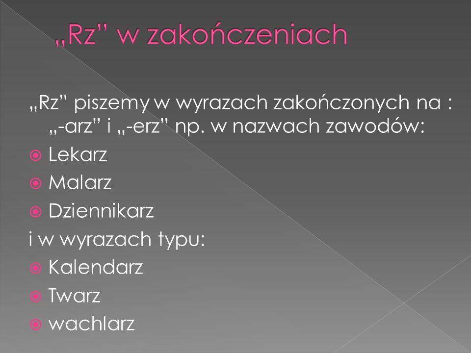 """""""Rz w zakończeniach """"Rz piszemy w wyrazach zakończonych na : """"-arz i """"-erz np. w nazwach zawodów:"""