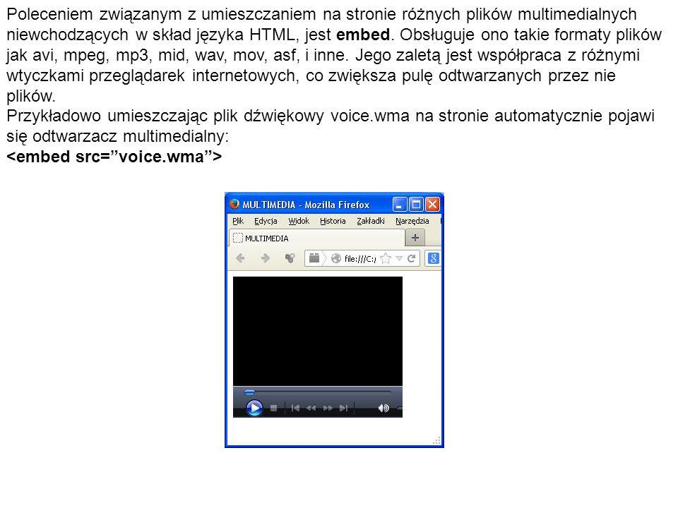 Poleceniem związanym z umieszczaniem na stronie różnych plików multimedialnych niewchodzących w skład języka HTML, jest embed. Obsługuje ono takie formaty plików jak avi, mpeg, mp3, mid, wav, mov, asf, i inne. Jego zaletą jest współpraca z różnymi wtyczkami przeglądarek internetowych, co zwiększa pulę odtwarzanych przez nie plików.