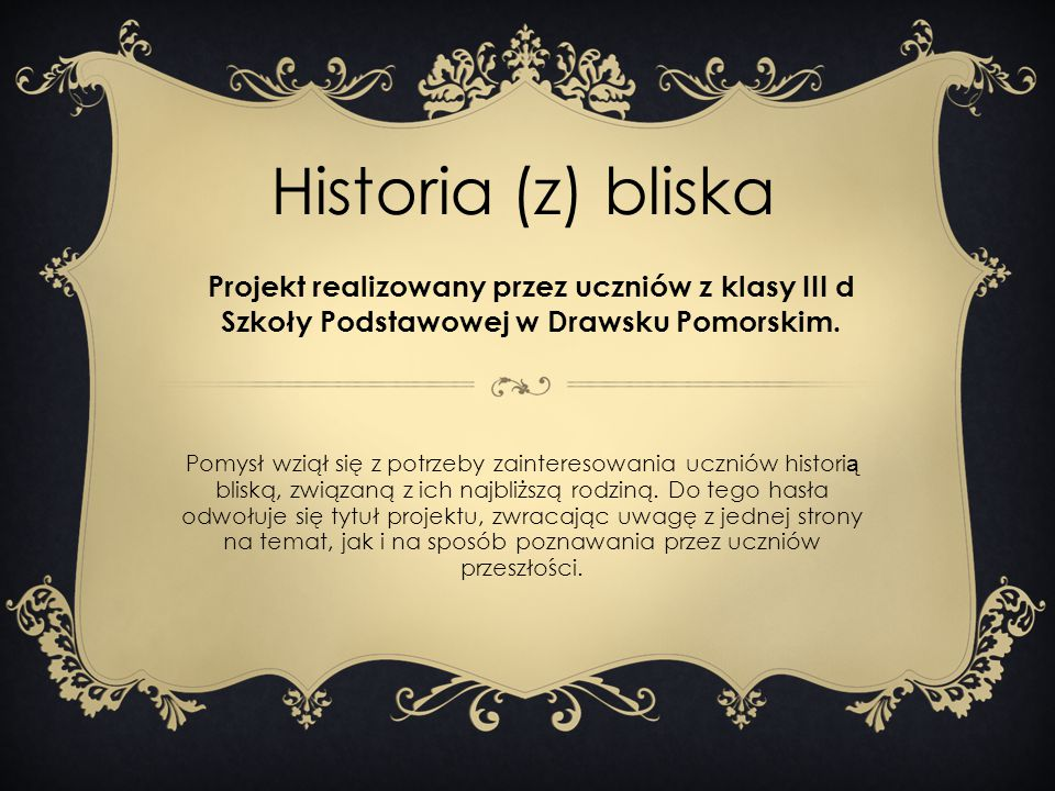 Historia (z) bliska Projekt realizowany przez uczniów z klasy III d Szkoły Podstawowej w Drawsku Pomorskim.