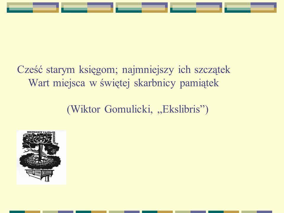 """Cześć starym księgom; najmniejszy ich szczątek Wart miejsca w świętej skarbnicy pamiątek (Wiktor Gomulicki, """"Ekslibris )"""