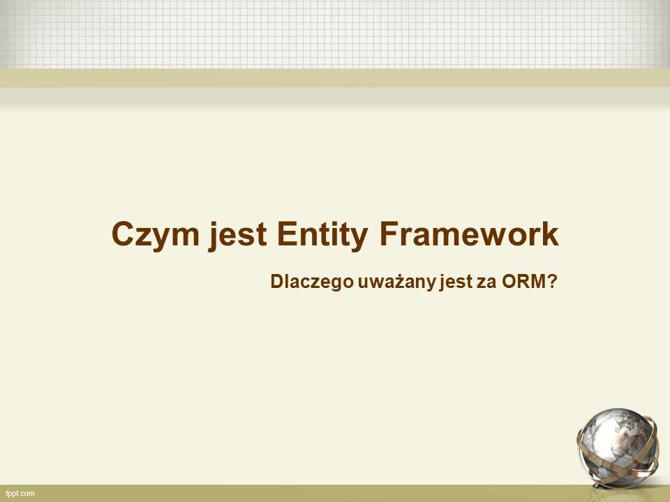 Czym jest Entity Framework Dlaczego uważany jest za ORM