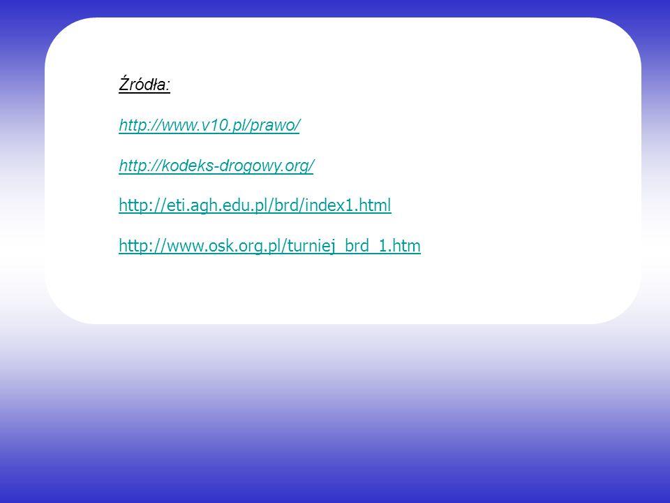 Źródła: http://www.v10.pl/prawo/ http://kodeks-drogowy.org/ http://eti.agh.edu.pl/brd/index1.html.