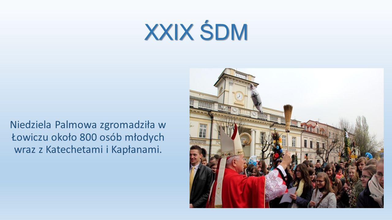 XXIX ŚDM Niedziela Palmowa zgromadziła w Łowiczu około 800 osób młodych wraz z Katechetami i Kapłanami.