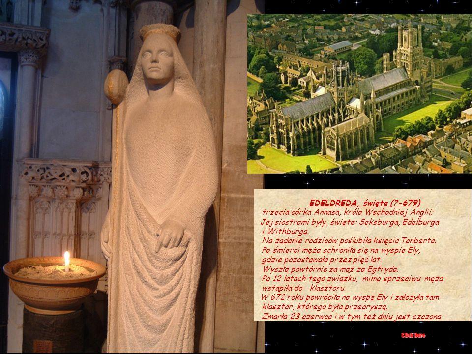 EDELDREDA, święta ( -679) trzecia córka Annasa, króla Wschodniej Anglii; Jej siostrami były, święte: Seksburga, Edelburga.