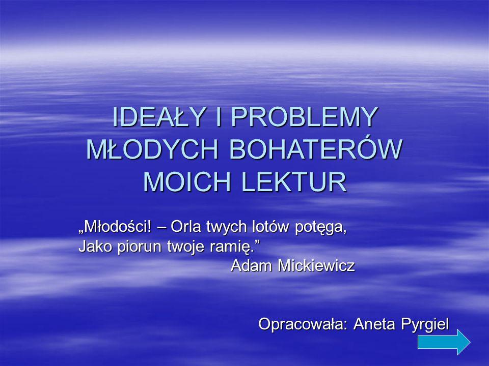 IDEAŁY I PROBLEMY MŁODYCH BOHATERÓW MOICH LEKTUR
