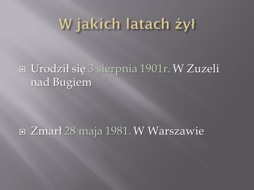W jakich latach żył Urodził się 3 sierpnia 1901r. W Zuzeli nad Bugiem