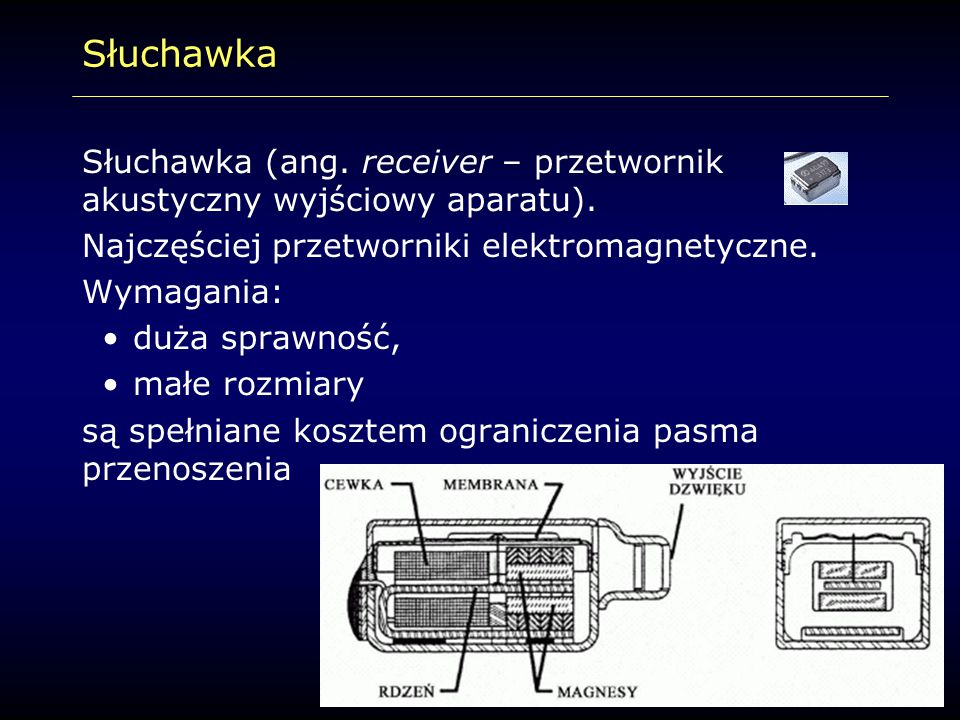 Słuchawka Słuchawka (ang. receiver – przetwornik akustyczny wyjściowy aparatu). Najczęściej przetworniki elektromagnetyczne.