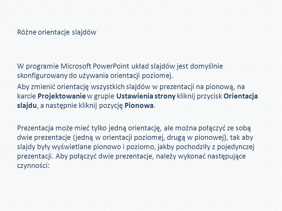 Różne orientacje slajdów W programie Microsoft PowerPoint układ slajdów jest domyślnie skonfigurowany do używania orientacji poziomej.