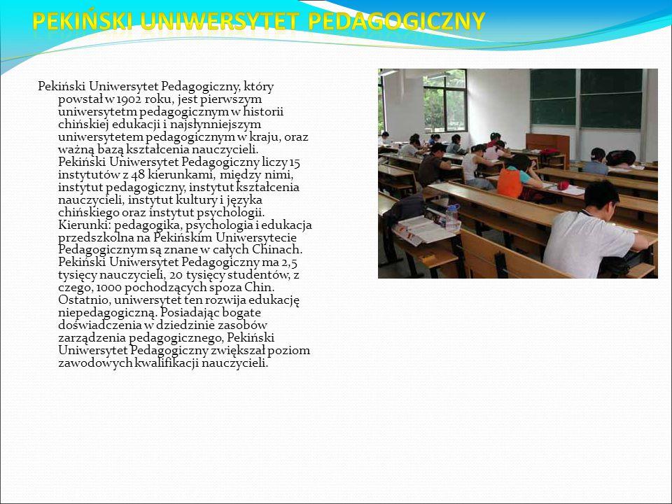Pekiński Uniwersytet Pedagogiczny, który powstał w 1902 roku, jest pierwszym uniwersytetm pedagogicznym w historii chińskiej edukacji i najsłynniejszym uniwersytetem pedagogicznym w kraju, oraz ważną bazą kształcenia nauczycieli. Pekiński Uniwersytet Pedagogiczny liczy 15 instytutów z 48 kierunkami, między nimi, instytut pedagogiczny, instytut kształcenia nauczycieli, instytut kultury i języka chińskiego oraz instytut psychologii. Kierunki: pedagogika, psychologia i edukacja przedszkolna na Pekińskim Uniwersytecie Pedagogicznym są znane w całych Chinach. Pekiński Uniwersytet Pedagogiczny ma 2,5 tysięcy nauczycieli, 20 tysięcy studentów, z czego, 1000 pochodzących spoza Chin. Ostatnio, uniwersytet ten rozwija edukację niepedagogiczną. Posiadając bogate doświadczenia w dziedzinie zasobów zarządzenia pedagogicznego, Pekiński Uniwersytet Pedagogiczny zwiększał poziom zawodowych kwalifikacji nauczycieli.