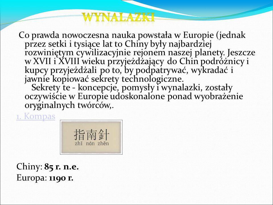 Co prawda nowoczesna nauka powstała w Europie (jednak przez setki i tysiące lat to Chiny były najbardziej rozwiniętym cywilizacyjnie rejonem naszej planety. Jeszcze w XVII i XVIII wieku przyjeżdżający do Chin podróżnicy i kupcy przyjeżdżali po to, by podpatrywać, wykradać i jawnie kopiować sekrety technologiczne. Sekrety te - koncepcje, pomysły i wynalazki, zostały oczywiście w Europie udoskonalone ponad wyobrażenie oryginalnych twórców,.