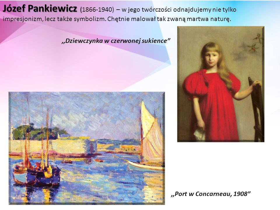 Józef Pankiewicz (1866-1940) – w jego twórczości odnajdujemy nie tylko impresjonizm, lecz także symbolizm. Chętnie malował tak zwaną martwa naturę.
