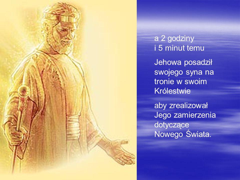 a 2 godziny i 5 minut temu Jehowa posadził swojego syna na tronie w swoim Królestwie.