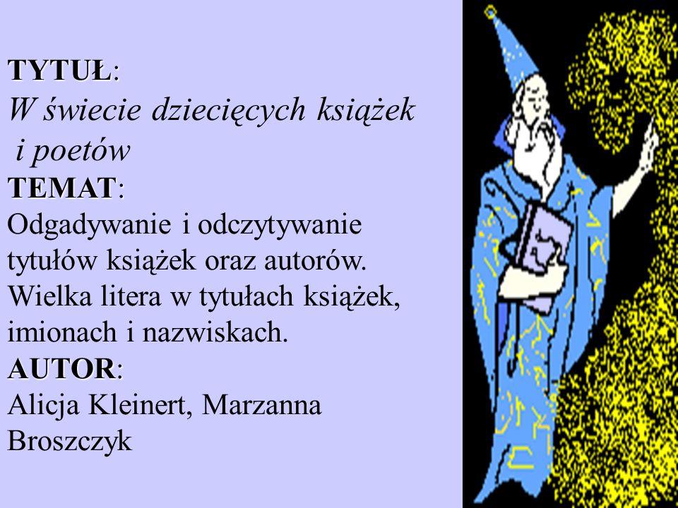 TYTUŁ: W świecie dziecięcych książek i poetów TEMAT: Odgadywanie i odczytywanie tytułów książek oraz autorów.