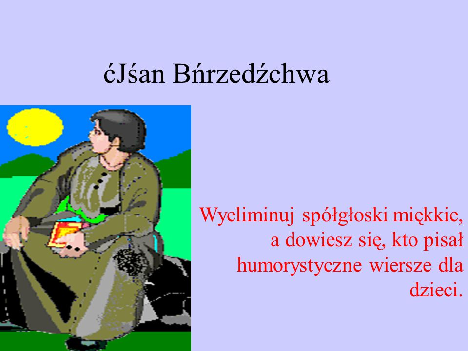 ćJśan Bńrzedźchwa Wyeliminuj spółgłoski miękkie, a dowiesz się, kto pisał humorystyczne wiersze dla dzieci.