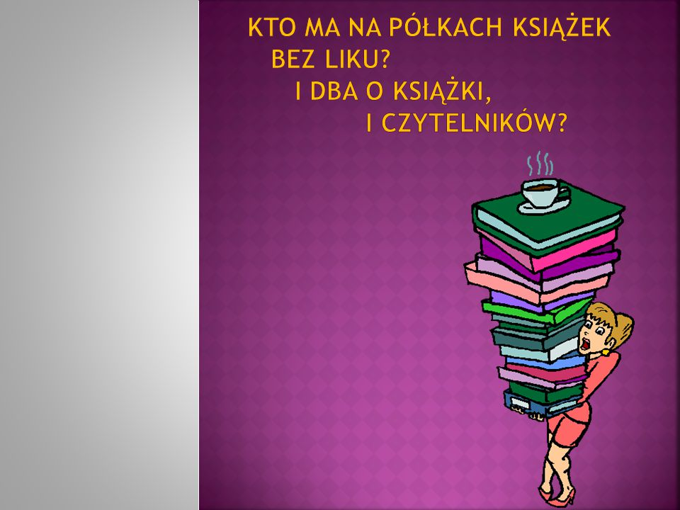 Kto ma na półkach książek bez liku I dba o książki, i czytelników