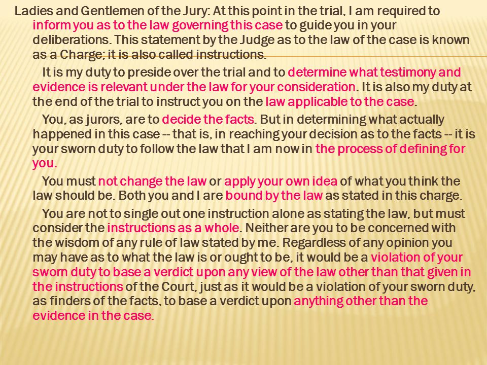 Ladies and Gentlemen of the Jury: At this point in the trial, I am required to inform you as to the law governing this case to guide you in your deliberations. This statement by the Judge as to the law of the case is known as a Charge; it is also called instructions.