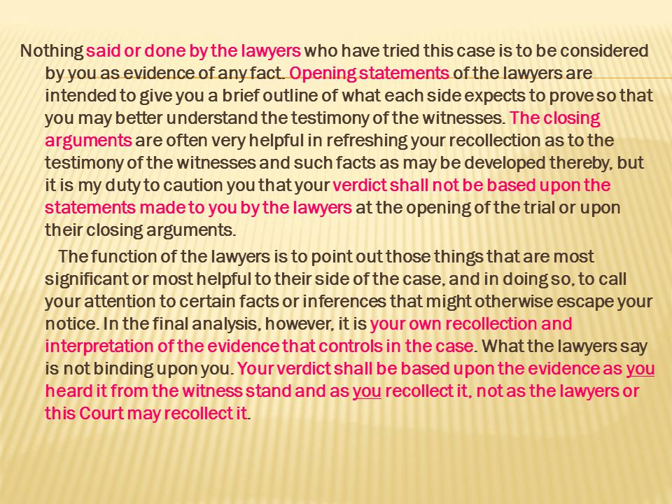 Nothing said or done by the lawyers who have tried this case is to be considered by you as evidence of any fact. Opening statements of the lawyers are intended to give you a brief outline of what each side expects to prove so that you may better understand the testimony of the witnesses. The closing arguments are often very helpful in refreshing your recollection as to the testimony of the witnesses and such facts as may be developed thereby, but it is my duty to caution you that your verdict shall not be based upon the statements made to you by the lawyers at the opening of the trial or upon their closing arguments.